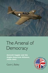 The Arsenal of DemocracyAircraft Supply and the Evolution of the Anglo-American Alliance, 1938-1942